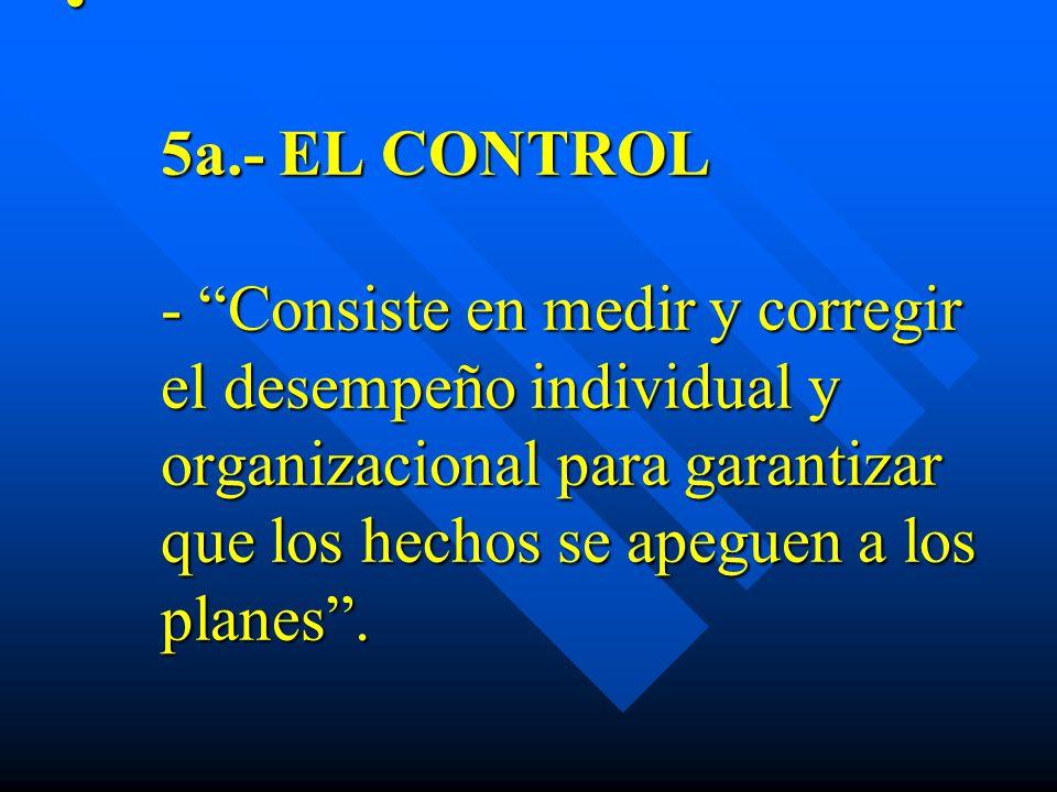 5a.- EL CONTROL - Consiste en medir y corregir el desempeño individual y organizacional para garantizar que los hechos se apeguen a los planes .