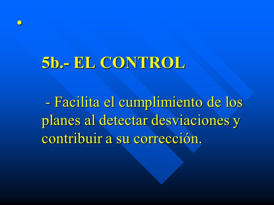 5b.- EL CONTROL - Facilita el cumplimiento de los planes al detectar desviaciones y contribuir a su corrección.