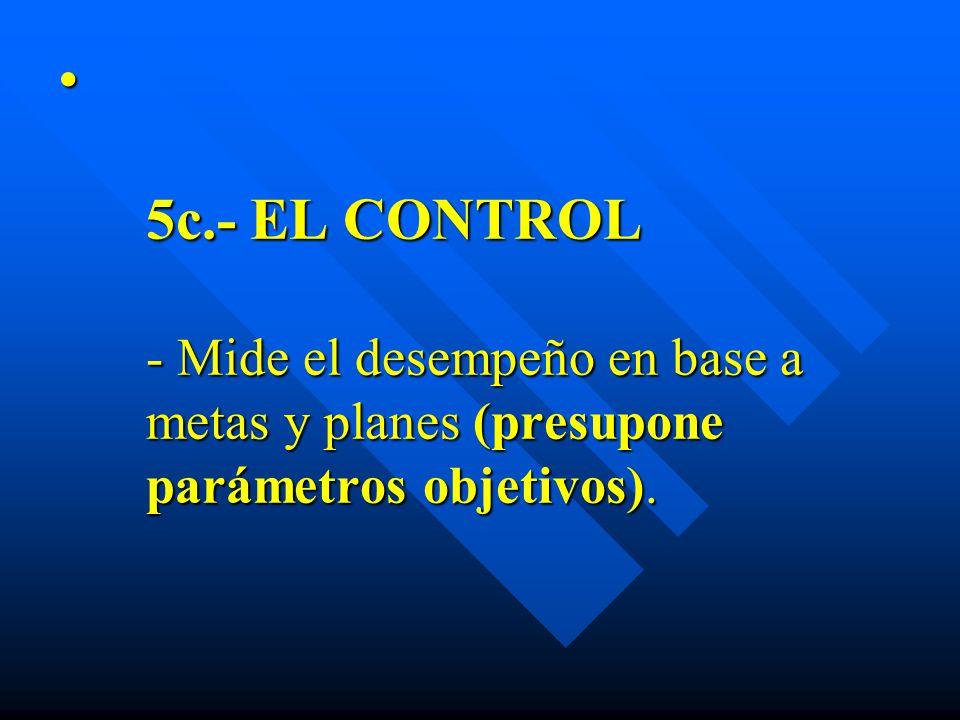 5c.- EL CONTROL - Mide el desempeño en base a metas y planes (presupone parámetros objetivos).