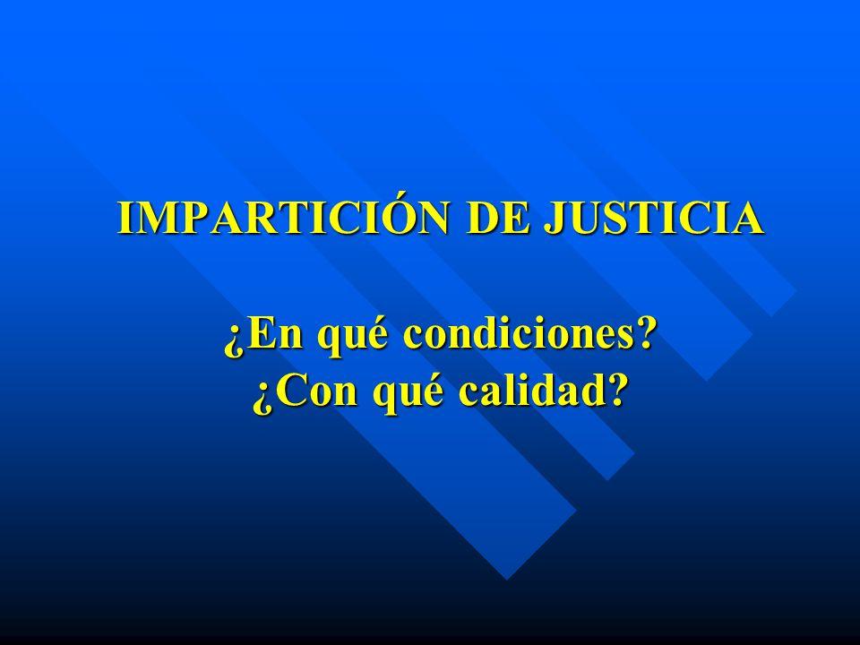 IMPARTICIÓN DE JUSTICIA ¿En qué condiciones ¿Con qué calidad