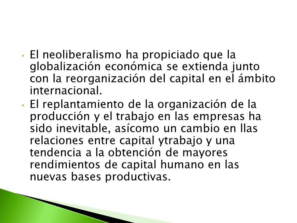 El neoliberalismo ha propiciado que la globalización económica se extienda junto con la reorganización del capital en el ámbito internacional.