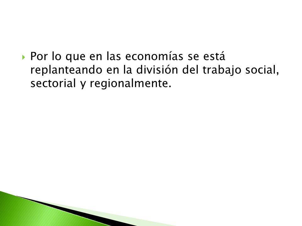 Por lo que en las economías se está replanteando en la división del trabajo social, sectorial y regionalmente.