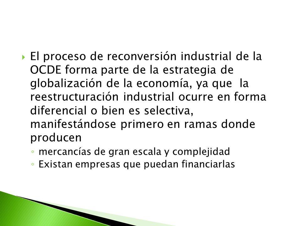 El proceso de reconversión industrial de la OCDE forma parte de la estrategia de globalización de la economía, ya que la reestructuración industrial ocurre en forma diferencial o bien es selectiva, manifestándose primero en ramas donde producen