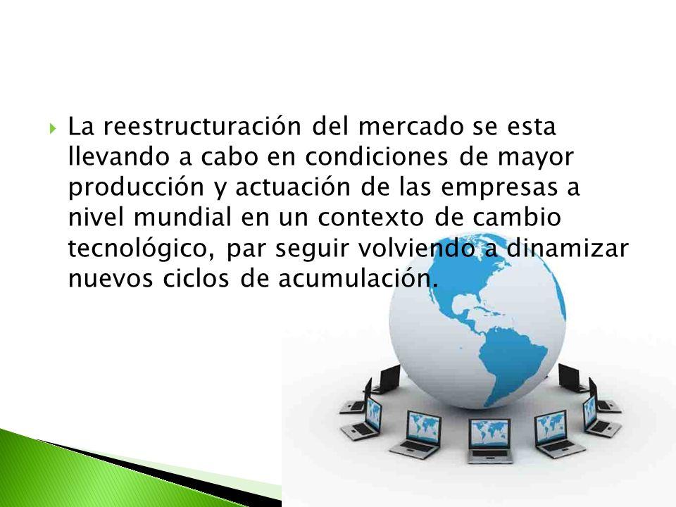 La reestructuración del mercado se esta llevando a cabo en condiciones de mayor producción y actuación de las empresas a nivel mundial en un contexto de cambio tecnológico, par seguir volviendo a dinamizar nuevos ciclos de acumulación.