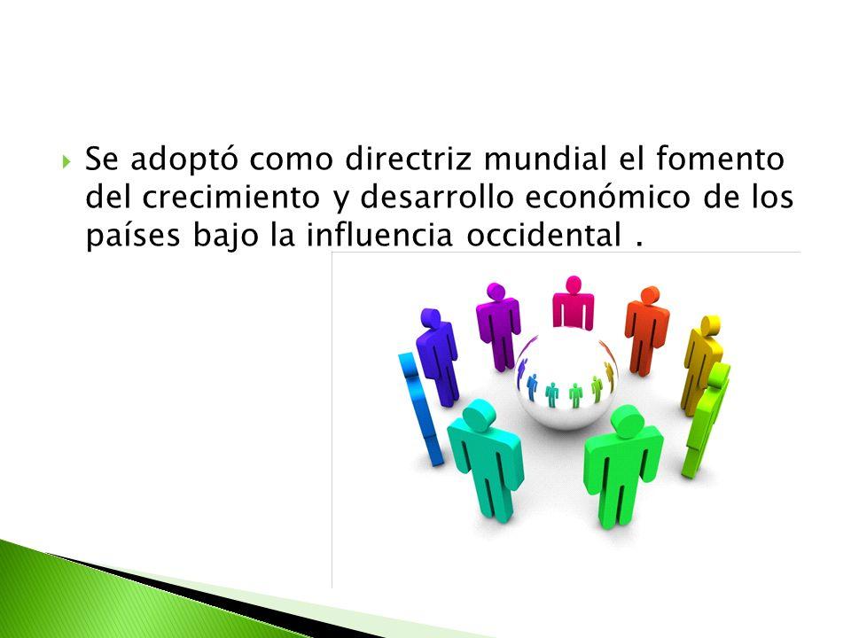 Se adoptó como directriz mundial el fomento del crecimiento y desarrollo económico de los países bajo la influencia occidental .