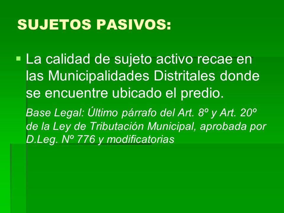 SUJETOS PASIVOS: La calidad de sujeto activo recae en las Municipalidades Distritales donde se encuentre ubicado el predio.