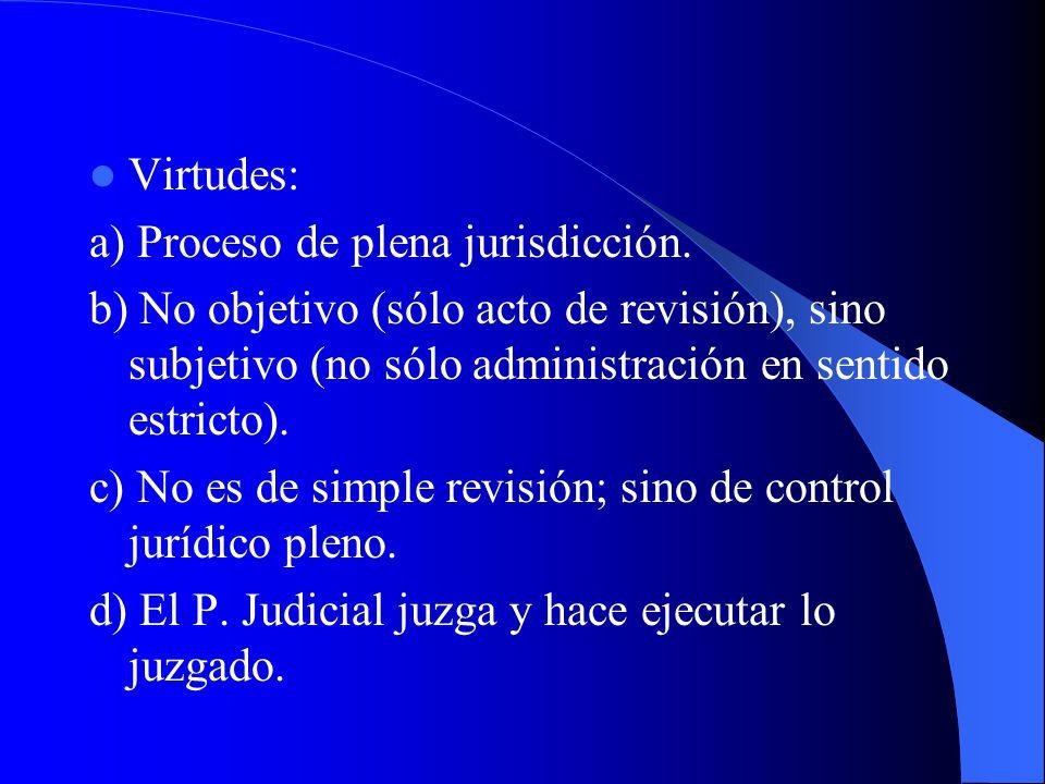 Virtudes: a) Proceso de plena jurisdicción. b) No objetivo (sólo acto de revisión), sino subjetivo (no sólo administración en sentido estricto).