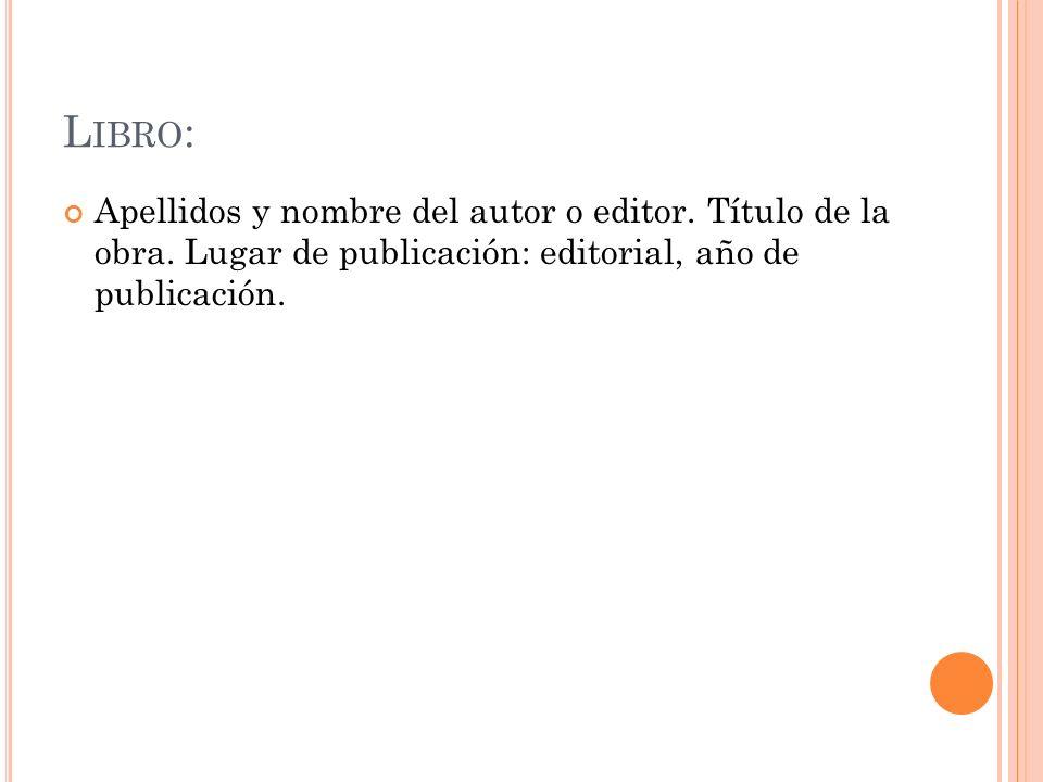 Libro: Apellidos y nombre del autor o editor. Título de la obra.