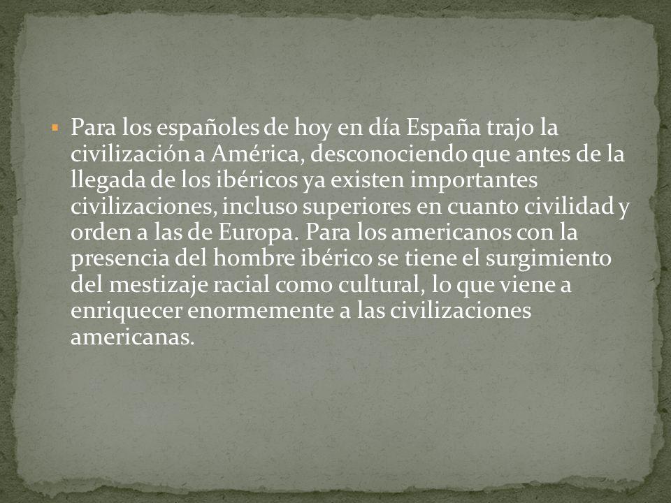 Para los españoles de hoy en día España trajo la civilización a América, desconociendo que antes de la llegada de los ibéricos ya existen importantes civilizaciones, incluso superiores en cuanto civilidad y orden a las de Europa.