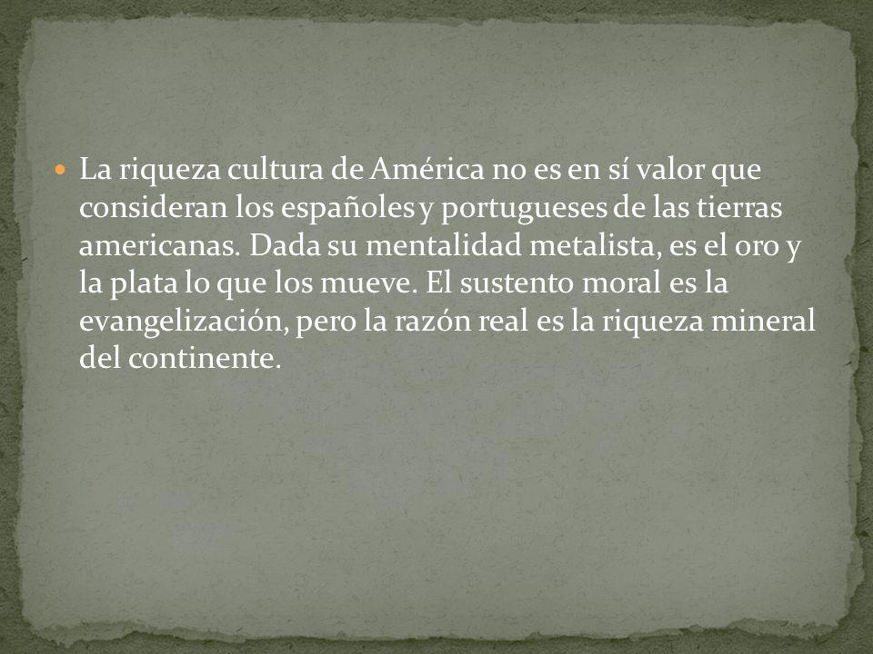 La riqueza cultura de América no es en sí valor que consideran los españoles y portugueses de las tierras americanas.