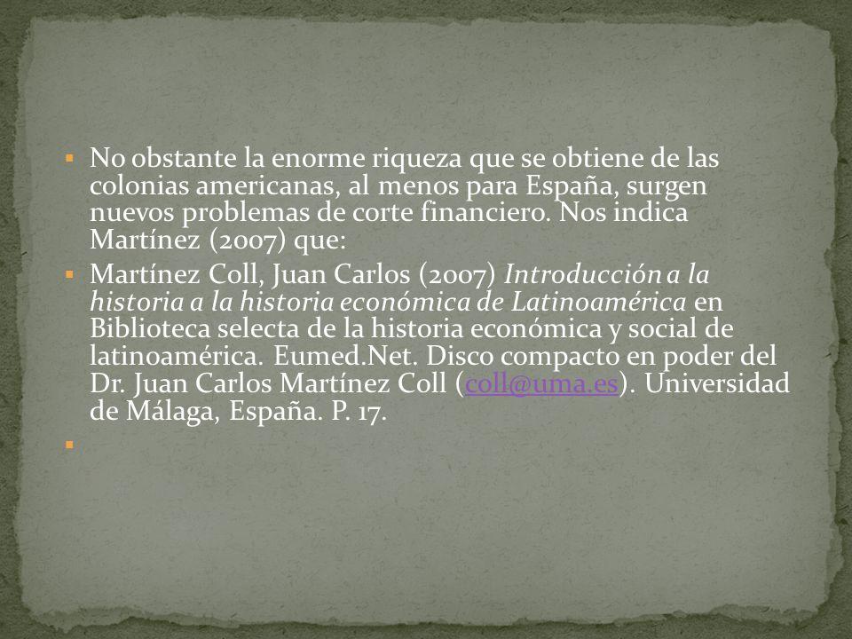 No obstante la enorme riqueza que se obtiene de las colonias americanas, al menos para España, surgen nuevos problemas de corte financiero. Nos indica Martínez (2007) que: