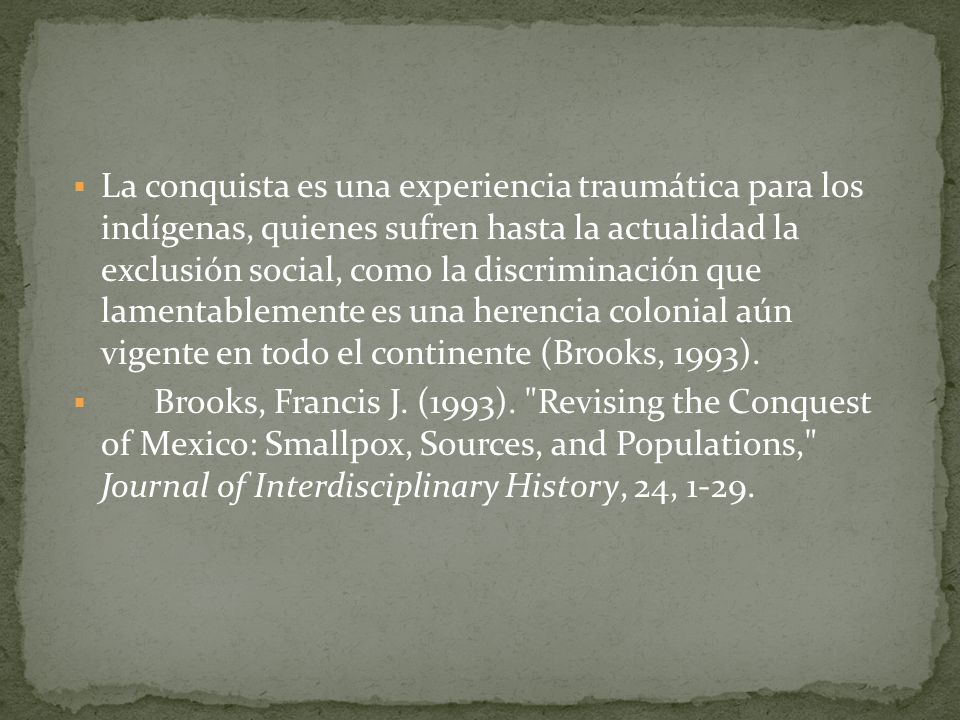 La conquista es una experiencia traumática para los indígenas, quienes sufren hasta la actualidad la exclusión social, como la discriminación que lamentablemente es una herencia colonial aún vigente en todo el continente (Brooks, 1993).