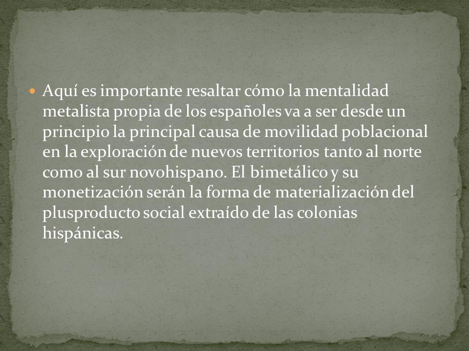 Aquí es importante resaltar cómo la mentalidad metalista propia de los españoles va a ser desde un principio la principal causa de movilidad poblacional en la exploración de nuevos territorios tanto al norte como al sur novohispano.
