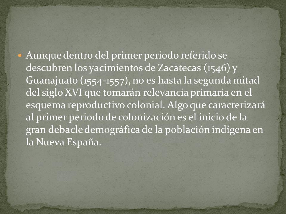 Aunque dentro del primer periodo referido se descubren los yacimientos de Zacatecas (1546) y Guanajuato (1554-1557), no es hasta la segunda mitad del siglo XVI que tomarán relevancia primaria en el esquema reproductivo colonial.