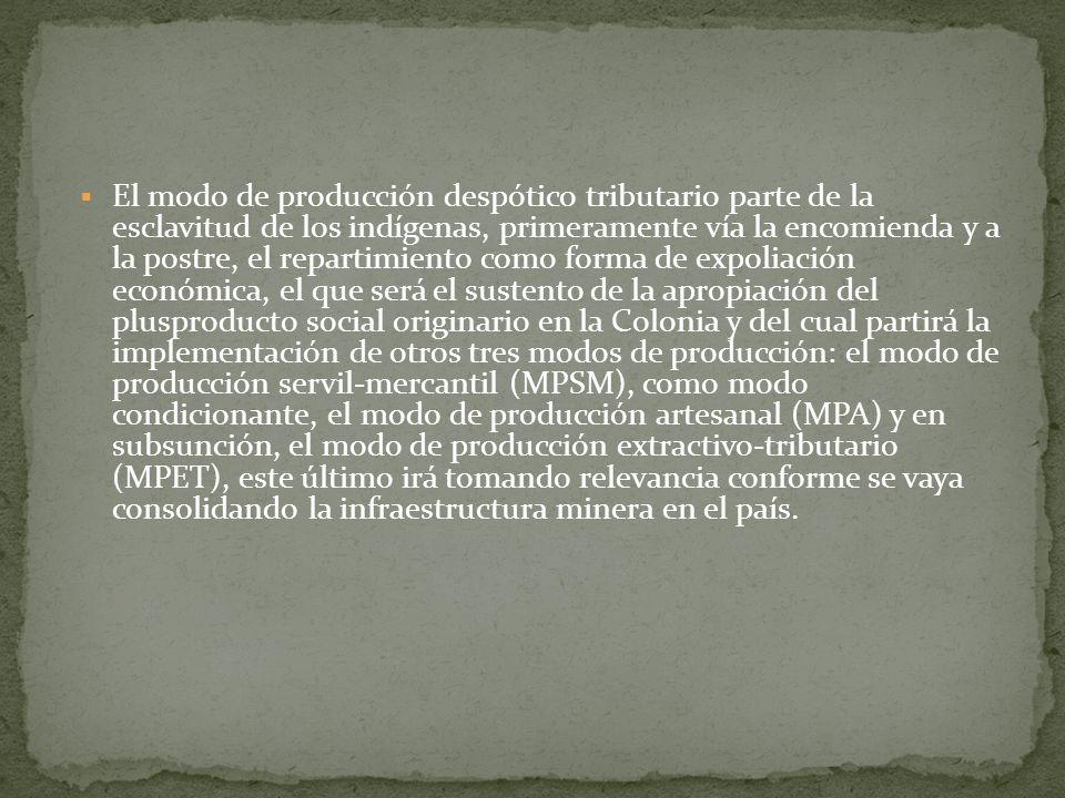El modo de producción despótico tributario parte de la esclavitud de los indígenas, primeramente vía la encomienda y a la postre, el repartimiento como forma de expoliación económica, el que será el sustento de la apropiación del plusproducto social originario en la Colonia y del cual partirá la implementación de otros tres modos de producción: el modo de producción servil-mercantil (MPSM), como modo condicionante, el modo de producción artesanal (MPA) y en subsunción, el modo de producción extractivo-tributario (MPET), este último irá tomando relevancia conforme se vaya consolidando la infraestructura minera en el país.