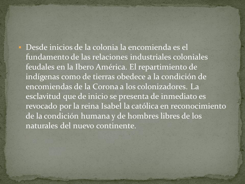 Desde inicios de la colonia la encomienda es el fundamento de las relaciones industriales coloniales feudales en la Ibero América.