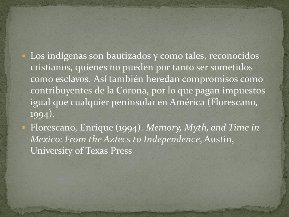 Los indígenas son bautizados y como tales, reconocidos cristianos, quienes no pueden por tanto ser sometidos como esclavos. Así también heredan compromisos como contribuyentes de la Corona, por lo que pagan impuestos igual que cualquier peninsular en América (Florescano, 1994).