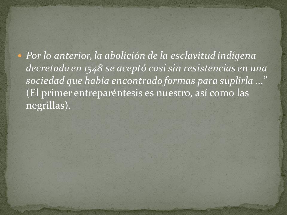 Por lo anterior, la abolición de la esclavitud indígena decretada en 1548 se aceptó casi sin resistencias en una sociedad que había encontrado formas para suplirla ... (El primer entreparéntesis es nuestro, así como las negrillas).