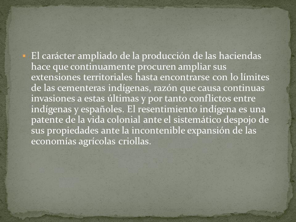 El carácter ampliado de la producción de las haciendas hace que continuamente procuren ampliar sus extensiones territoriales hasta encontrarse con lo límites de las cementeras indígenas, razón que causa continuas invasiones a estas últimas y por tanto conflictos entre indígenas y españoles.