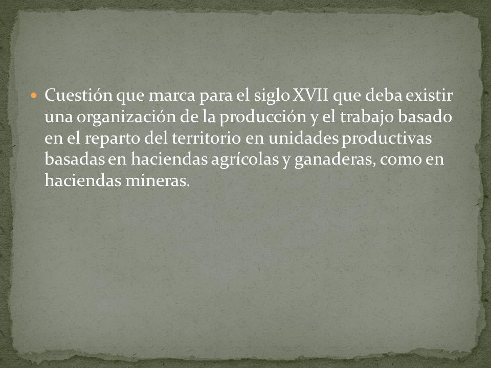 Cuestión que marca para el siglo XVII que deba existir una organización de la producción y el trabajo basado en el reparto del territorio en unidades productivas basadas en haciendas agrícolas y ganaderas, como en haciendas mineras.