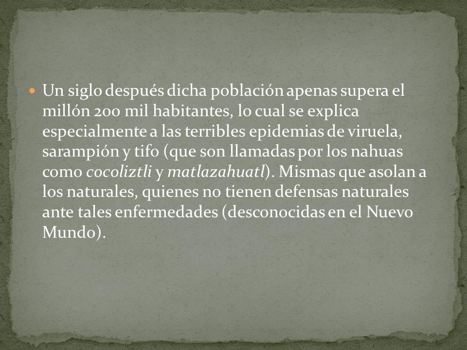 Un siglo después dicha población apenas supera el millón 200 mil habitantes, lo cual se explica especialmente a las terribles epidemias de viruela, sarampión y tifo (que son llamadas por los nahuas como cocoliztli y matlazahuatl).