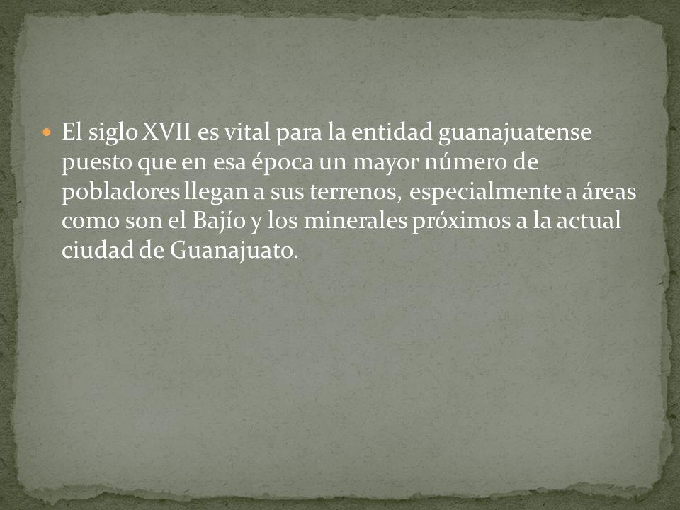 El siglo XVII es vital para la entidad guanajuatense puesto que en esa época un mayor número de pobladores llegan a sus terrenos, especialmente a áreas como son el Bajío y los minerales próximos a la actual ciudad de Guanajuato.