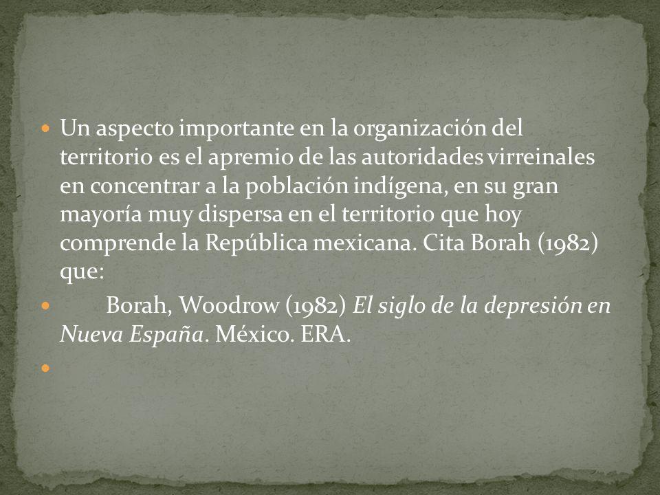 Un aspecto importante en la organización del territorio es el apremio de las autoridades virreinales en concentrar a la población indígena, en su gran mayoría muy dispersa en el territorio que hoy comprende la República mexicana. Cita Borah (1982) que: