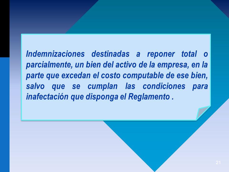 Indemnizaciones destinadas a reponer total o parcialmente, un bien del activo de la empresa, en la parte que excedan el costo computable de ese bien, salvo que se cumplan las condiciones para inafectación que disponga el Reglamento .