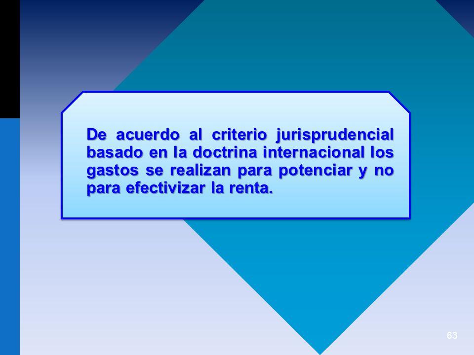 De acuerdo al criterio jurisprudencial basado en la doctrina internacional los gastos se realizan para potenciar y no para efectivizar la renta.