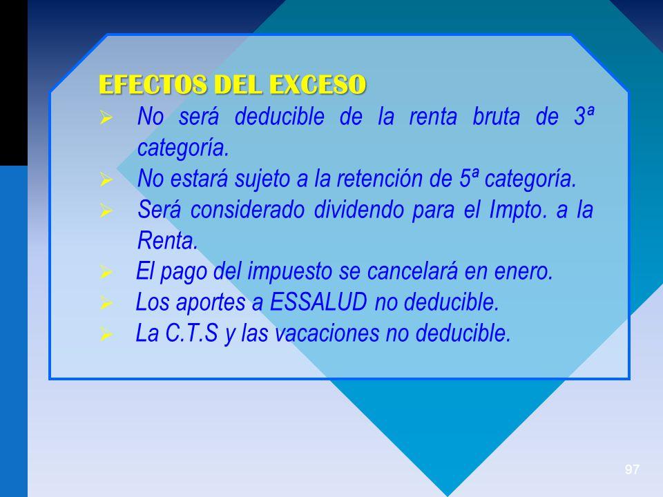 EFECTOS DEL EXCESO No será deducible de la renta bruta de 3ª categoría. No estará sujeto a la retención de 5ª categoría.
