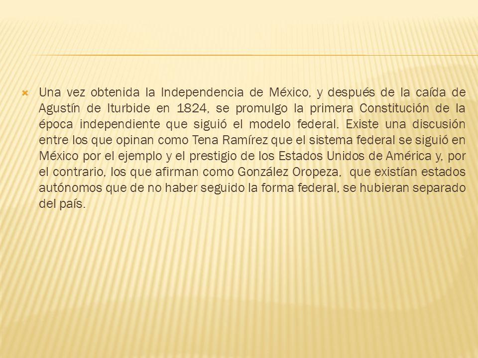 Una vez obtenida la Independencia de México, y después de la caída de Agustín de Iturbide en 1824, se promulgo la primera Constitución de la época independiente que siguió el modelo federal.