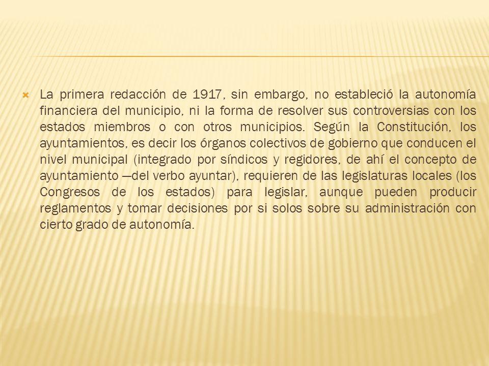 La primera redacción de 1917, sin embargo, no estableció la autonomía financiera del municipio, ni la forma de resolver sus controversias con los estados miembros o con otros municipios.