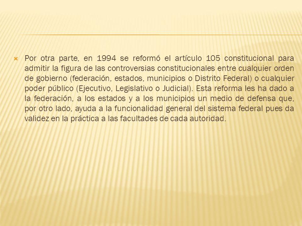 Por otra parte, en 1994 se reformó el artículo 105 constitucional para admitir la figura de las controversias constitucionales entre cualquier orden de gobierno (federación, estados, municipios o Distrito Federal) o cualquier poder público (Ejecutivo, Legislativo o Judicial).