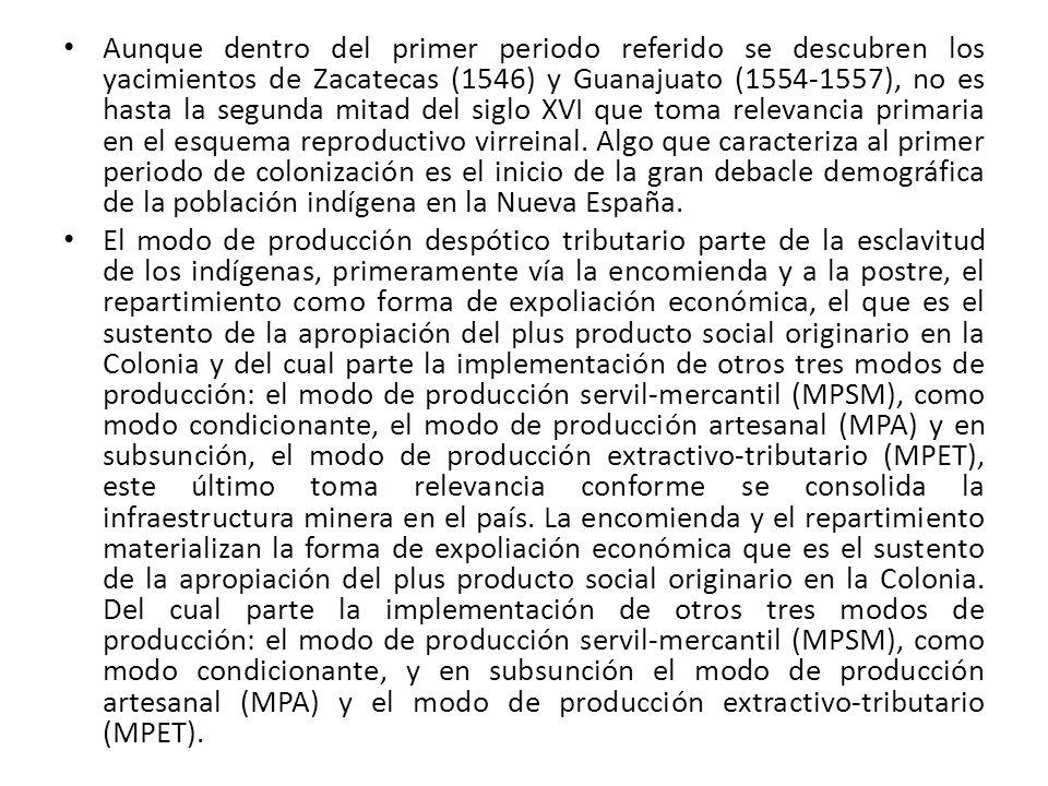 Aunque dentro del primer periodo referido se descubren los yacimientos de Zacatecas (1546) y Guanajuato (1554-1557), no es hasta la segunda mitad del siglo XVI que toma relevancia primaria en el esquema reproductivo virreinal. Algo que caracteriza al primer periodo de colonización es el inicio de la gran debacle demográfica de la población indígena en la Nueva España.