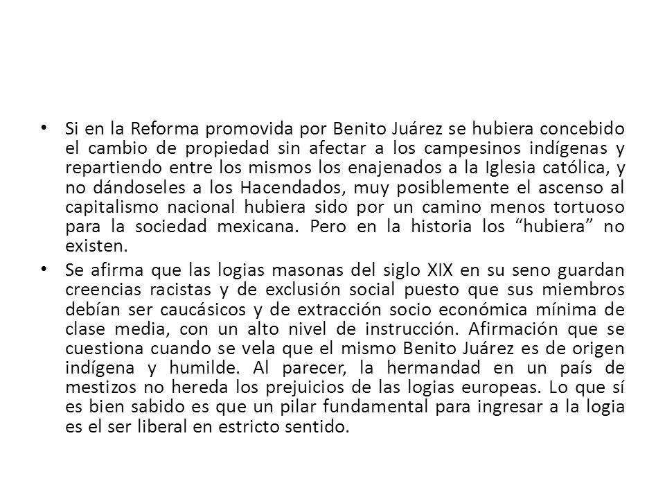 Si en la Reforma promovida por Benito Juárez se hubiera concebido el cambio de propiedad sin afectar a los campesinos indígenas y repartiendo entre los mismos los enajenados a la Iglesia católica, y no dándoseles a los Hacendados, muy posiblemente el ascenso al capitalismo nacional hubiera sido por un camino menos tortuoso para la sociedad mexicana. Pero en la historia los hubiera no existen.