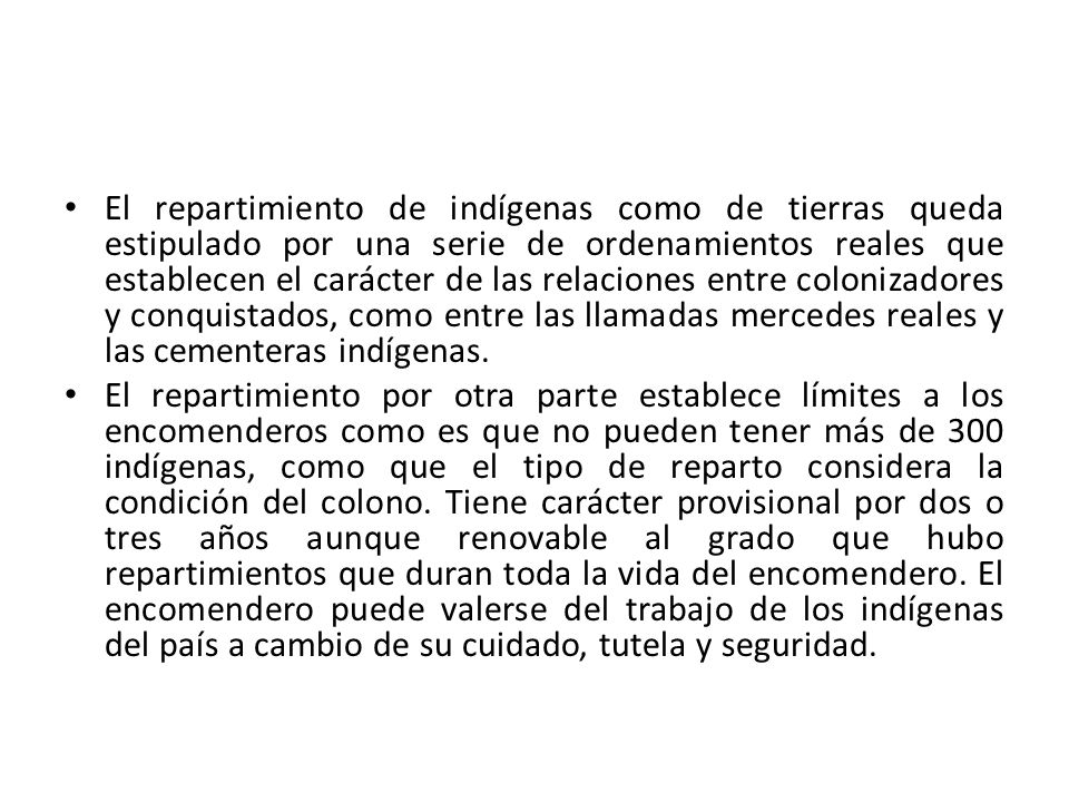 El repartimiento de indígenas como de tierras queda estipulado por una serie de ordenamientos reales que establecen el carácter de las relaciones entre colonizadores y conquistados, como entre las llamadas mercedes reales y las cementeras indígenas.