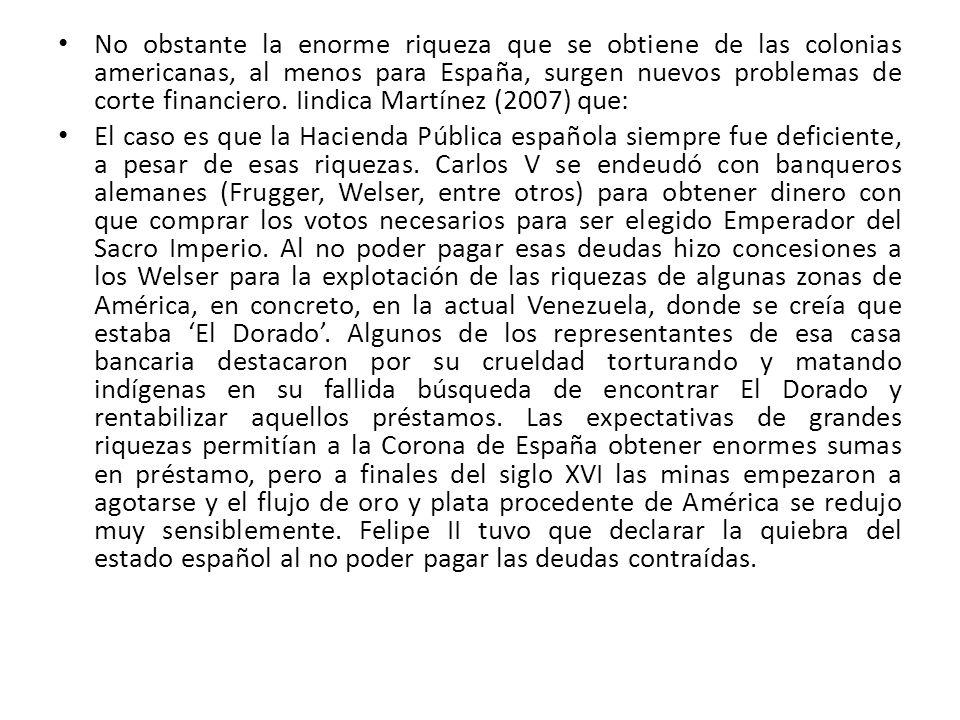 No obstante la enorme riqueza que se obtiene de las colonias americanas, al menos para España, surgen nuevos problemas de corte financiero. Iindica Martínez (2007) que: