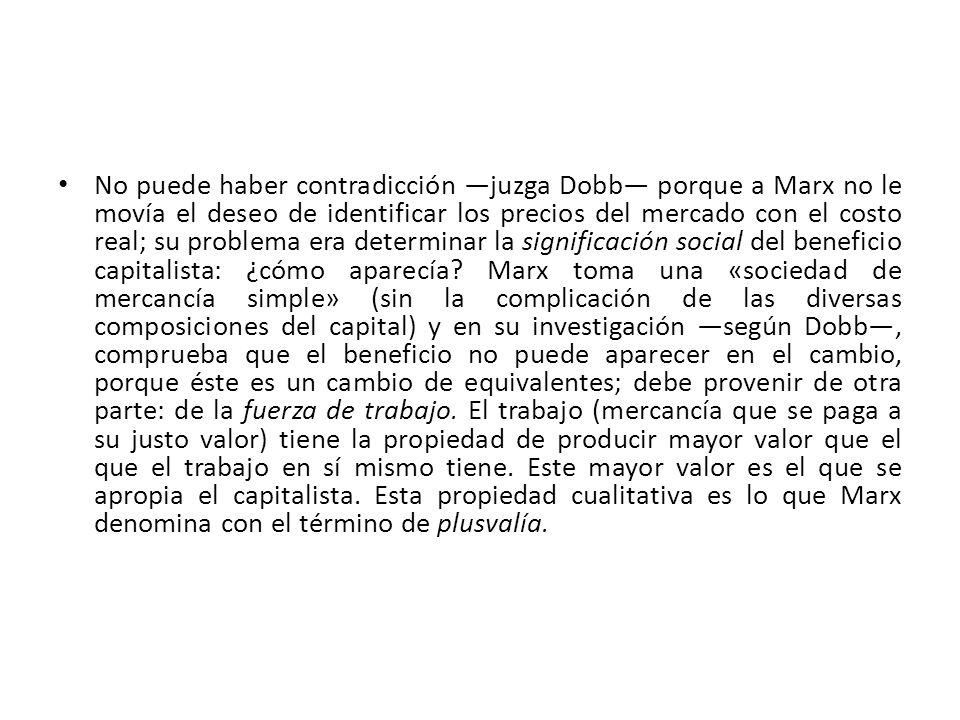 No puede haber contradicción ―juzga Dobb― porque a Marx no le movía el deseo de identificar los precios del mercado con el costo real; su problema era determinar la significación social del beneficio capitalista: ¿cómo aparecía.