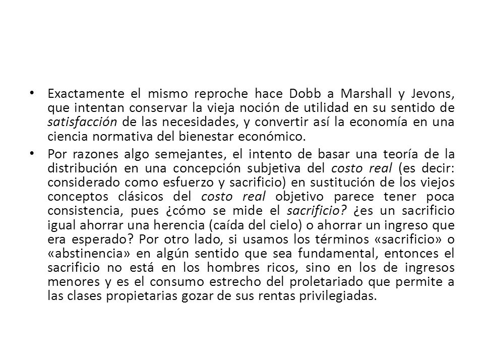 Exactamente el mismo reproche hace Dobb a Marshall y Jevons, que intentan conservar la vieja noción de utilidad en su sentido de satisfacción de las necesidades, y convertir así la economía en una ciencia normativa del bienestar económico.