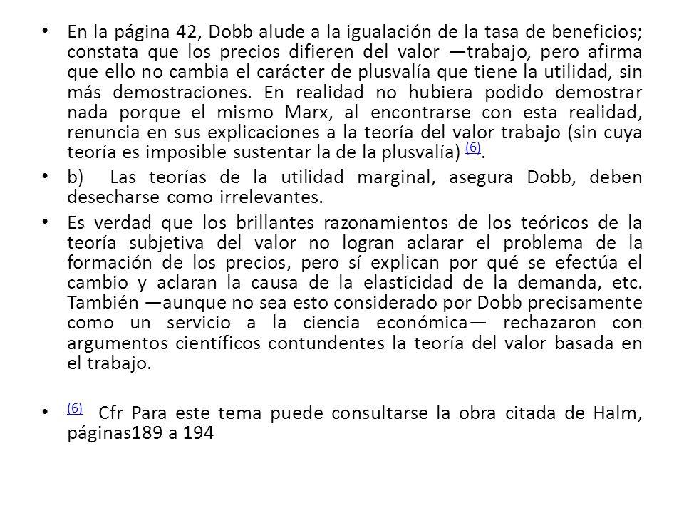 En la página 42, Dobb alude a la igualación de la tasa de beneficios; constata que los precios difieren del valor ―trabajo, pero afirma que ello no cambia el carácter de plusvalía que tiene la utilidad, sin más demostraciones. En realidad no hubiera podido demostrar nada porque el mismo Marx, al encontrarse con esta realidad, renuncia en sus explicaciones a la teoría del valor trabajo (sin cuya teoría es imposible sustentar la de la plusvalía) (6).