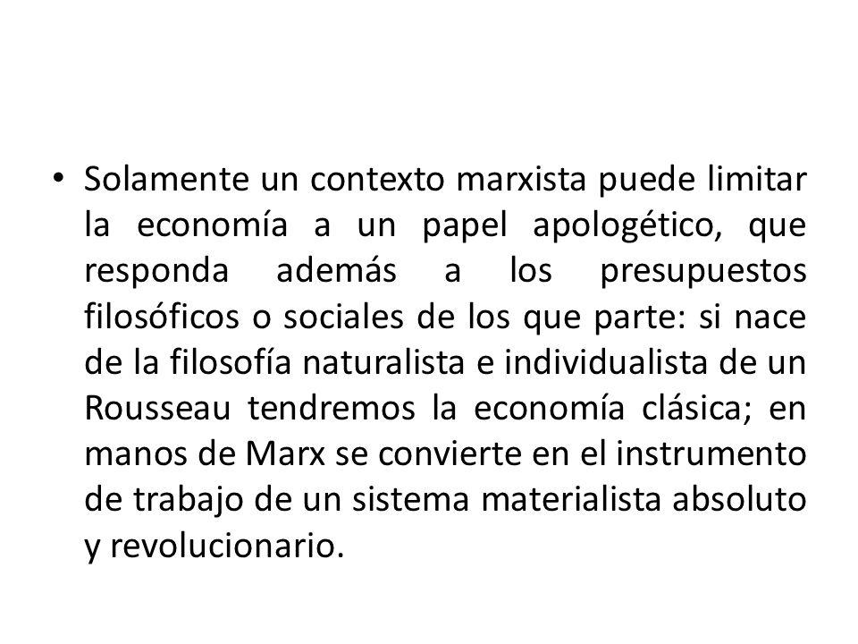 Solamente un contexto marxista puede limitar la economía a un papel apologético, que responda además a los presupuestos filosóficos o sociales de los que parte: si nace de la filosofía naturalista e individualista de un Rousseau tendremos la economía clásica; en manos de Marx se convierte en el instrumento de trabajo de un sistema materialista absoluto y revolucionario.