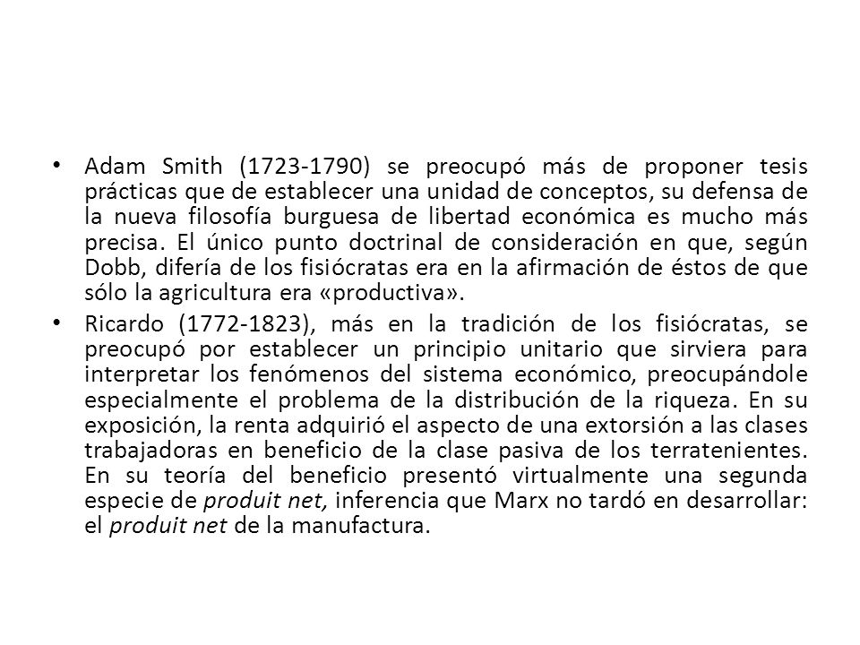 Adam Smith (1723-1790) se preocupó más de proponer tesis prácticas que de establecer una unidad de conceptos, su defensa de la nueva filosofía burguesa de libertad económica es mucho más precisa. El único punto doctrinal de consideración en que, según Dobb, difería de los fisiócratas era en la afirmación de éstos de que sólo la agricultura era «productiva».