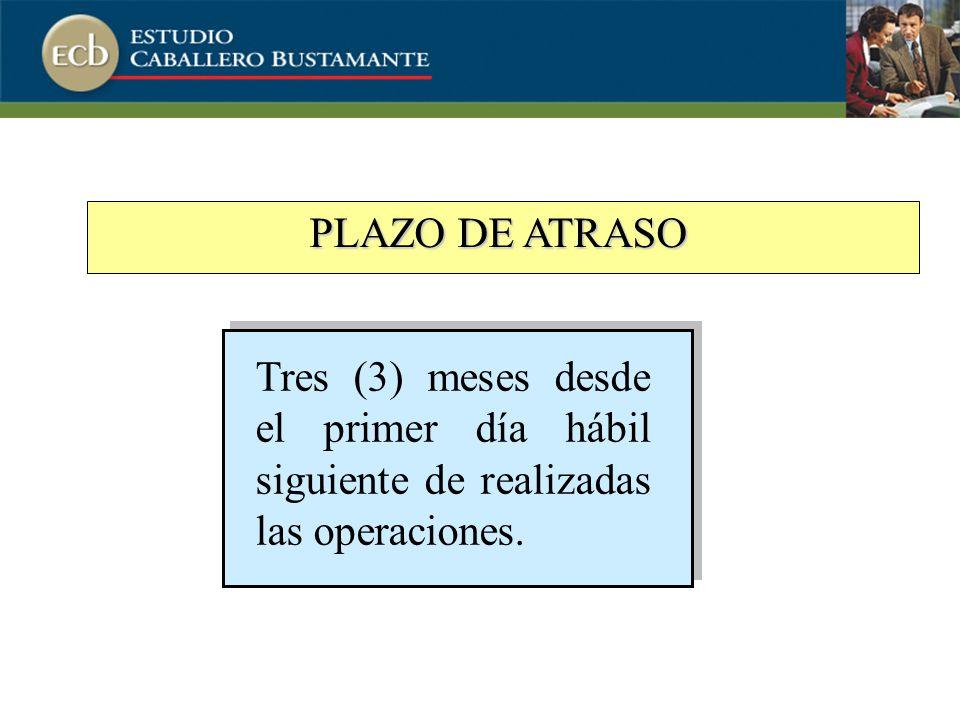 PLAZO DE ATRASO Tres (3) meses desde el primer día hábil siguiente de realizadas las operaciones.