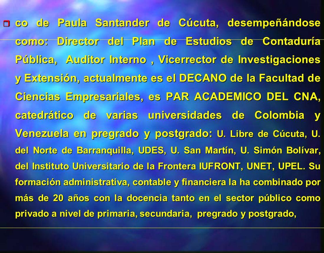 co de Paula Santander de Cúcuta, desempeñándose como: Director del Plan de Estudios de Contaduría Pública, Auditor Interno , Vicerrector de Investigaciones y Extensión, actualmente es el DECANO de la Facultad de Ciencias Empresariales, es PAR ACADEMICO DEL CNA, catedrático de varias universidades de Colombia y Venezuela en pregrado y postgrado: U.