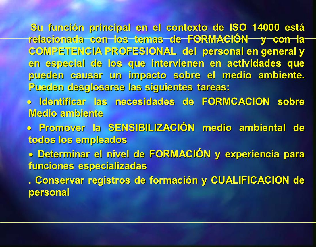 Su función principal en el contexto de ISO 14000 está relacionada con los temas de FORMACIÓN y con la COMPETENCIA PROFESIONAL del personal en general y en especial de los que intervienen en actividades que pueden causar un impacto sobre el medio ambiente. Pueden desglosarse las siguientes tareas:
