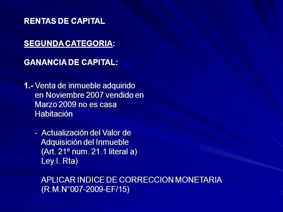 RENTAS DE CAPITAL SEGUNDA CATEGORIA: GANANCIA DE CAPITAL: 1.- Venta de inmueble adquirido. en Noviembre 2007 vendido en.