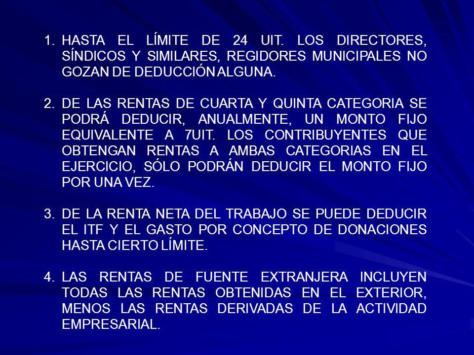 HASTA EL LÍMITE DE 24 UIT. LOS DIRECTORES, SÍNDICOS Y SIMILARES, REGIDORES MUNICIPALES NO GOZAN DE DEDUCCIÓN ALGUNA.