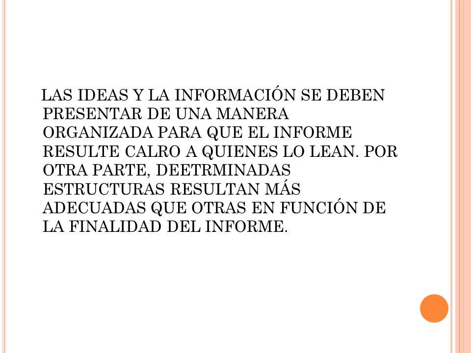 LAS IDEAS Y LA INFORMACIÓN SE DEBEN PRESENTAR DE UNA MANERA ORGANIZADA PARA QUE EL INFORME RESULTE CALRO A QUIENES LO LEAN.