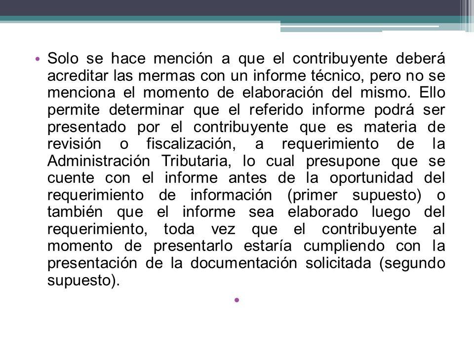 Solo se hace mención a que el contribuyente deberá acreditar las mermas con un informe técnico, pero no se menciona el momento de elaboración del mismo.