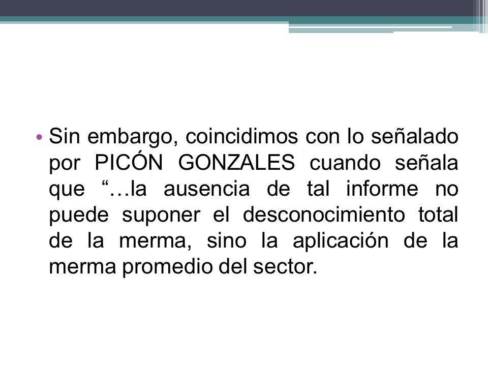 Sin embargo, coincidimos con lo señalado por PICÓN GONZALES cuando señala que …la ausencia de tal informe no puede suponer el desconocimiento total de la merma, sino la aplicación de la merma promedio del sector.